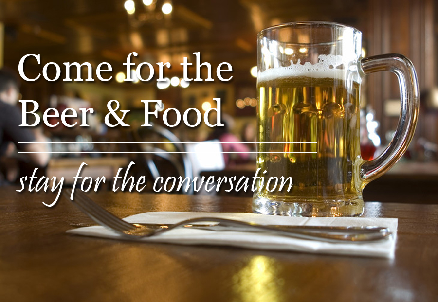 Come for the Beer and Food, stay for the conversation